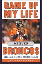 Game of My Life Denver Broncos - Memorable Stories of Broncos Football ebook by Jim Saccomano