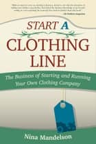 Start A Clothing Line: The Business of Starting and Running Your Own Clothing Company ebook by Nina Mandelson