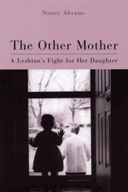 Other Mother: A Lesbian's Fight for Her Daughter ebook by Abrams, Nancy