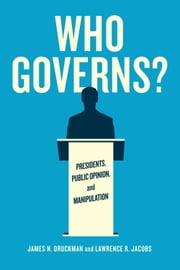 Who Governs? - Presidents, Public Opinion, and Manipulation ebook by James N. Druckman,Lawrence R. Jacobs
