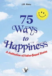 75 Ways to Happiness - A collection of value based stories ebook by J.M. Mehta