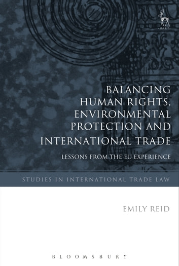 Balancing Human Rights, Environmental Protection and International Trade - Lessons from the EU Experience ebook by Dr Emily Reid