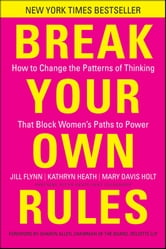 Break Your Own Rules - How to Change the Patterns of Thinking that Block Women's Paths to Power ebook by Jill Flynn,Kathryn Heath,Mary Davis Holt