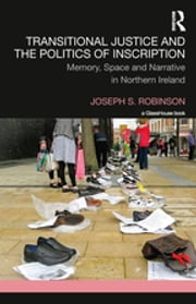 Transitional Justice and the Politics of Inscription - Memory, Space and Narrative in Northern Ireland ebook by Joseph Robinson