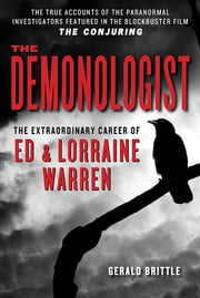 The Demonologist: The Extraordinary Career of Ed and Lorraine Warren ebook by Gerald Brittle