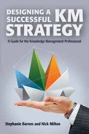 Designing a Successful KM Strategy - A Guide for the Knowledge Management Professional ebook by Stephanie Barnes,Nick Milton