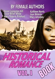 THE HISTORICAL ROMANCE BOOK VOL I - 11 CLASSIC HISTORICAL ROMANCE STORIES BY FEMALE AUTHORS ebook by GRACE LIVINGSTON HILL,GRACE MILLER WHITE,KATHLEEN NORRIS,MARY ROBERTS RINEHART,JEAN WEBSTER,MARY JOHNSTON