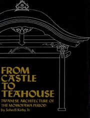 From Castle to Teahouse - Japanese Architecture of the Momoyama Period ebook by John B. Kirby