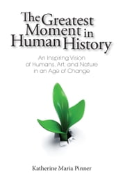 The Greatest Moment In Human History - An Inspiring Vision of Humans, Art, and Nature in an Age of Change ebook by Katherine Maria Pinner
