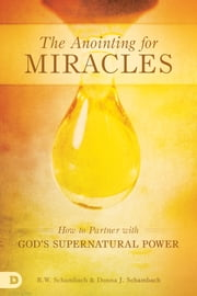 The Anointing for Miracles - How to Partner with God's Supernatural Power ebook by R.W. Schambach,Donna Schambach