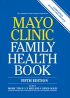 Mayo Clinic Family Health Book - The Ultimate Home Medical Reference ebook by Mayo Clinic