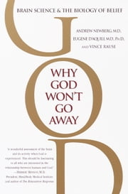Why God Won't Go Away - Brain Science and the Biology of Belief ebook by Andrew Newberg, M.D., Eugene G. D'Aquili
