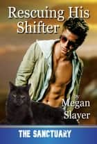 Rescuing His Shifter - Sanctuary, #14 ebook by Megan Slayer