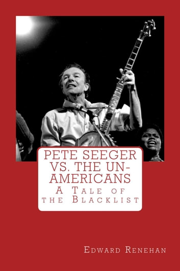 Pete Seeger vs. The Un-Americans: A Tale of the Blacklist ebook by Edward Renehan