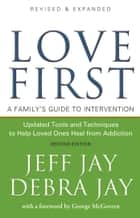 Love First - A Family's Guide to Intervention ebook by Jeff Jay, George McGovern, Debra Jay
