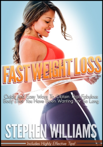 Fast Weight Loss: Quick And Easy Ways To Obtain That Fabulous Body That You Have Been Wanting For So Long ebook by Stephen Williams