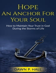 Hope - An Anchor for Your Soul - How to Maintain Your Trust in God During the Storms of Life ebook by Dawn Hall
