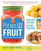 Put 'em Up! Fruit - A Preserving Guide and Cookbook: Creative Ways to Put 'em Up, Tasty Ways to Use 'em Up ebook by Sherri Brooks Vinton