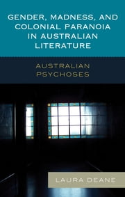 Gender, Madness, and Colonial Paranoia in Australian Literature - Australian Psychoses ebook by Laura Deane