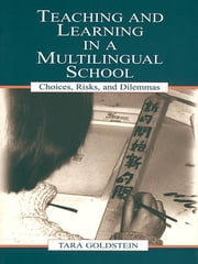 Teaching and Learning in a Multilingual School - Choices, Risks, and Dilemmas ebook by Tara Goldstein, Gordon Pon, Timothy Chiu,...