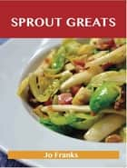 Sprout Greats: Delicious Sprout Recipes, The Top 95 Sprout Recipes ebook by Franks Jo