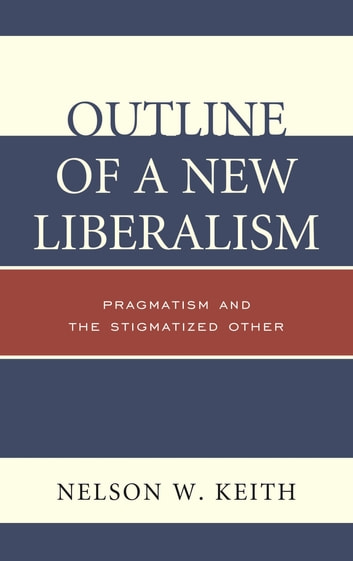 Outline of a New Liberalism - Pragmatism and the Stigmatized Other ebook by Nelson W. Keith