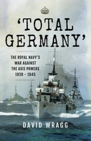 'Total Germany': The Royal Navy' War Against the Axis Powers 1939-1945 ebook by Wragg , David