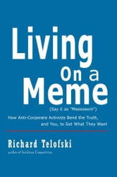 Living on a Meme - How Anti-Corporate Activists Bend the Truth, and You, to Get What They Want ebook by Richard Telofski