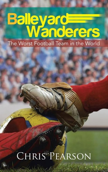Balleyard Wanderers - The Worst Football Team in the World ebook by Chris Pearson