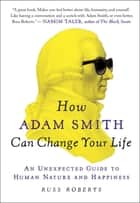 How Adam Smith Can Change Your Life - An Unexpected Guide to Human Nature and Happiness ebook by Russ Roberts