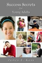 Success Secrets for Young Adults ebook by James Kass
