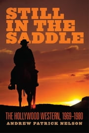 Still in the Saddle - The Hollywood Western, 1969–1980 ebook by Andrew Patrick Nelson