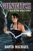 Gunwitch: A Tale of the King's Coven ebook by David R. Michael