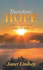 Therefore, Hope - A Mom's Journey in Loss and Hope ebook by Janet Lindsey