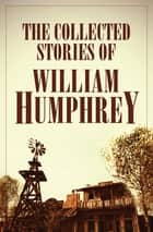 The Collected Stories of William Humphrey ebook by William Humphrey
