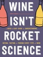 Wine Isn't Rocket Science - A Quick and Easy Guide to Understanding, Buying, Tasting, and Pairing Every Type of Wine ebook by Ophelie Neiman, Yannis Varoutsikos