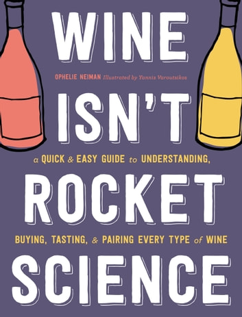 Wine Isn't Rocket Science - A Quick and Easy Guide to Understanding, Buying, Tasting, and Pairing Every Type of Wine ebook by Ophelie Neiman