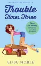 Trouble Times Three - Trouble Series Books 1 - 3 ebook by Elise Noble