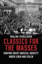 Classics for the Masses - Shaping Soviet Musical Identity under Lenin and Stalin ebook by Pauline Fairclough