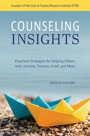Counseling Insights - Practical Strategies for Helping Others with Anxiety, Trauma, Grief, and More ebook by Vicki Enns