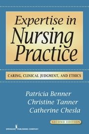 Expertise in Nursing Practice, Second Edition - Caring, Clinical Judgment, and Ethics ebook by Patricia Benner, RN, PhD, FAAN,Christine Tanner, RN, PhD, FAAN,Catherine Chesla, RN, DNSc