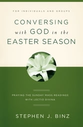 Conversing with God in the Easter Season - Praying the Sunday Mass Readings with Lectio Divina ebook by Stephen J. Binz