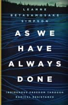 As We Have Always Done - Indigenous Freedom through Radical Resistance ebook by Leanne Betasamosake Simpson