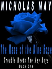Maze Of The Blue Rose - Trouble Meets The May Boys (Book One) ebook by Nicholas May