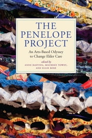 The Penelope Project - An Arts-Based Odyssey to Change Elder Care ebook by Anne Basting,Maureen Towey,Ellie Rose