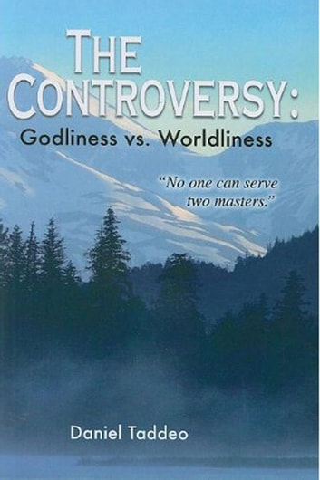 "The Controversy: Godliness vs. Worldliness ""No one can serve two masters."" ebook by Daniel Taddeo"