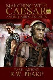 Marching With Caesar-Antony and Cleopatra: Part I-Antony ebook by R.W. Peake