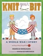 Knit Your Bit - A World War I Story ebook by Deborah Hopkinson, Steven Guarnaccia