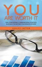You Are Worth It - Feel Comfortable Communicating Your Fees & Achieve the Income Your Services Deserve ebook by Ashley Latter