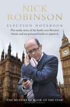 Election Notebook - The Inside Story Of The Battle Over Britain's Future And My Personal Battle To Report It ebook by Nick Robinson